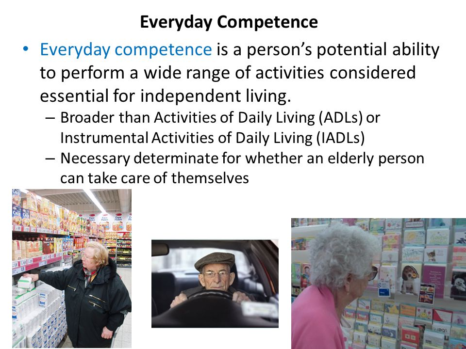 Everyday competence is a person's potential ability to perform a wide range of activities considered essential for independent living.