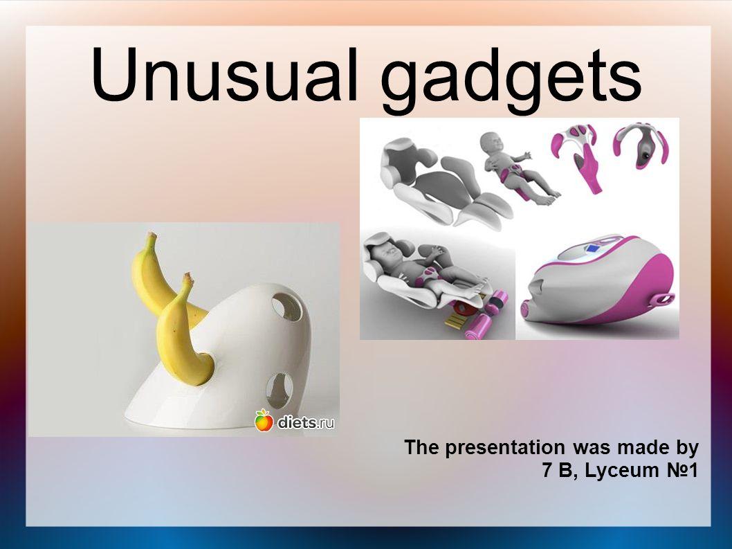 Unusual gadgets The presentation was made by Tatiana Aleksanryonok 7 B, Lyceum №1