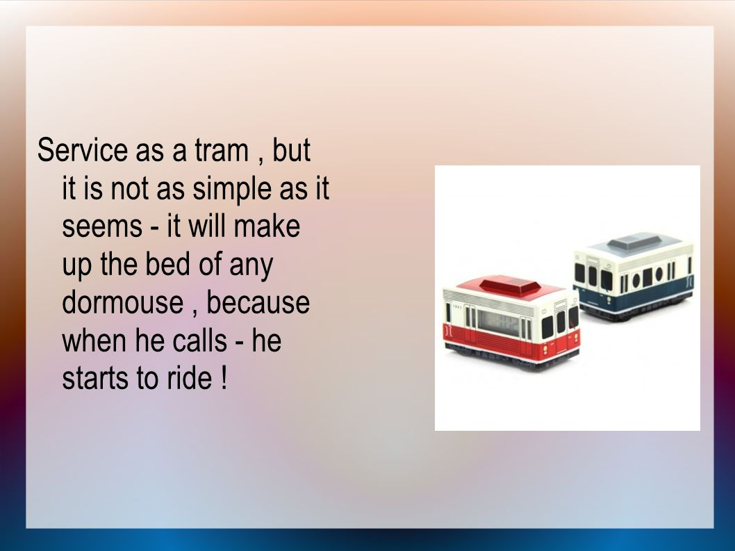Service as a tram, but it is not as simple as it seems - it will make up the bed of any dormouse, because when he calls - he starts to ride !