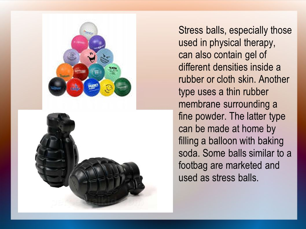 Stress balls, especially those used in physical therapy, can also contain gel of different densities inside a rubber or cloth skin.