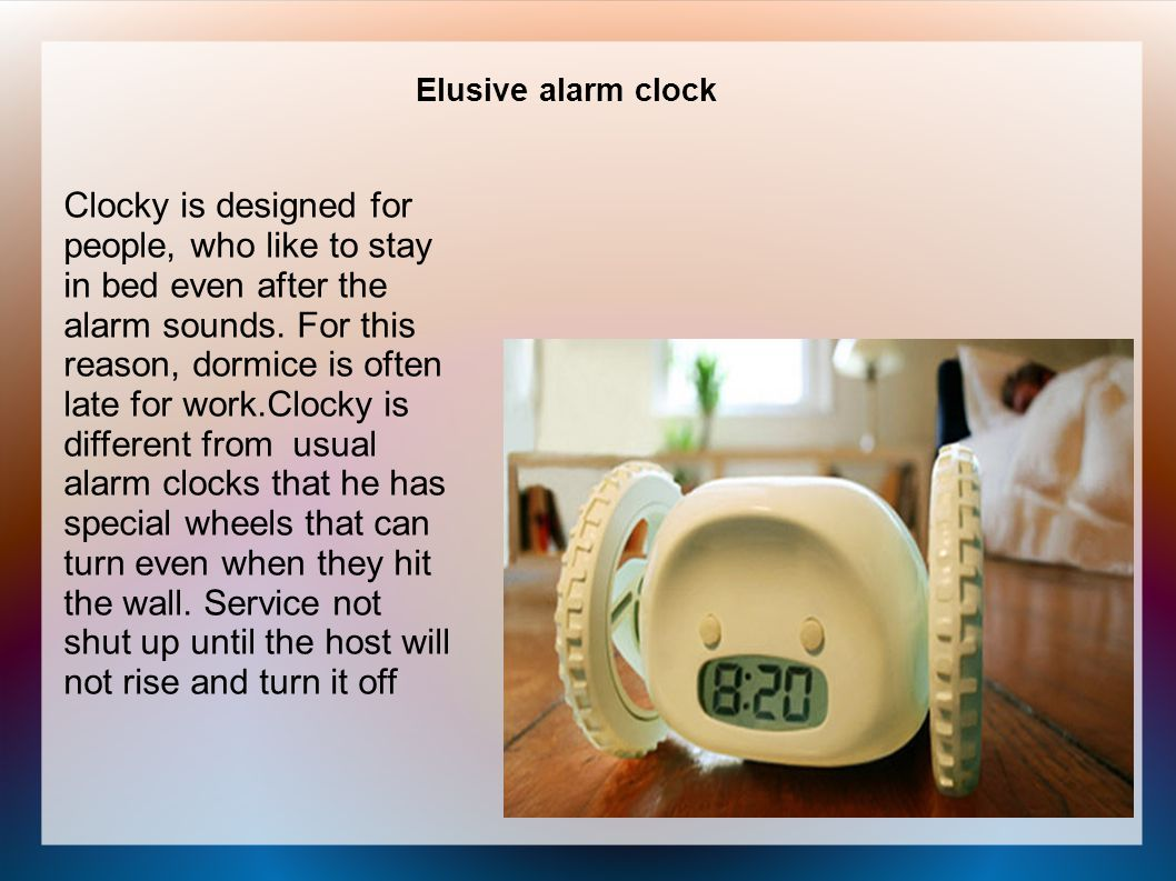 Elusive alarm clock Clocky is designed for people, who like to stay in bed even after the alarm sounds.