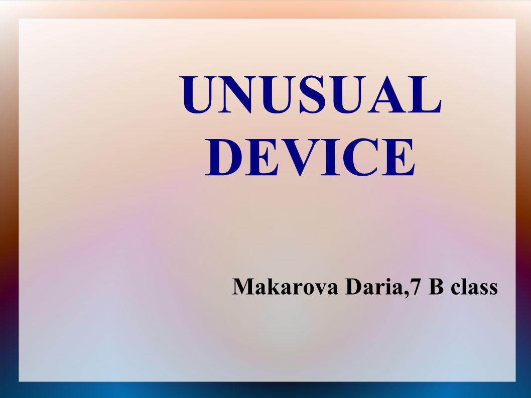 UNUSUAL DEVICE Makarova Daria,7 B class
