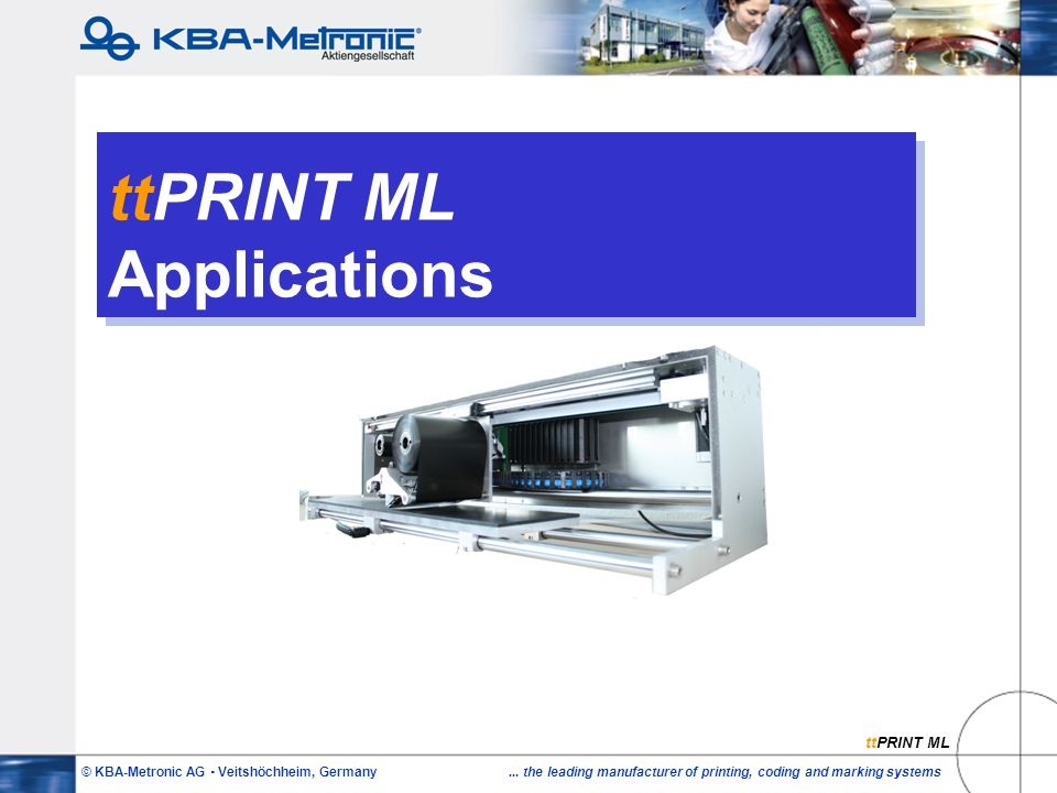 © KBA-Metronic AG  Veitshöchheim, Germany... the leading manufacturer of printing, coding and marking systems ttPRINT ML Applications ttPRINT ML