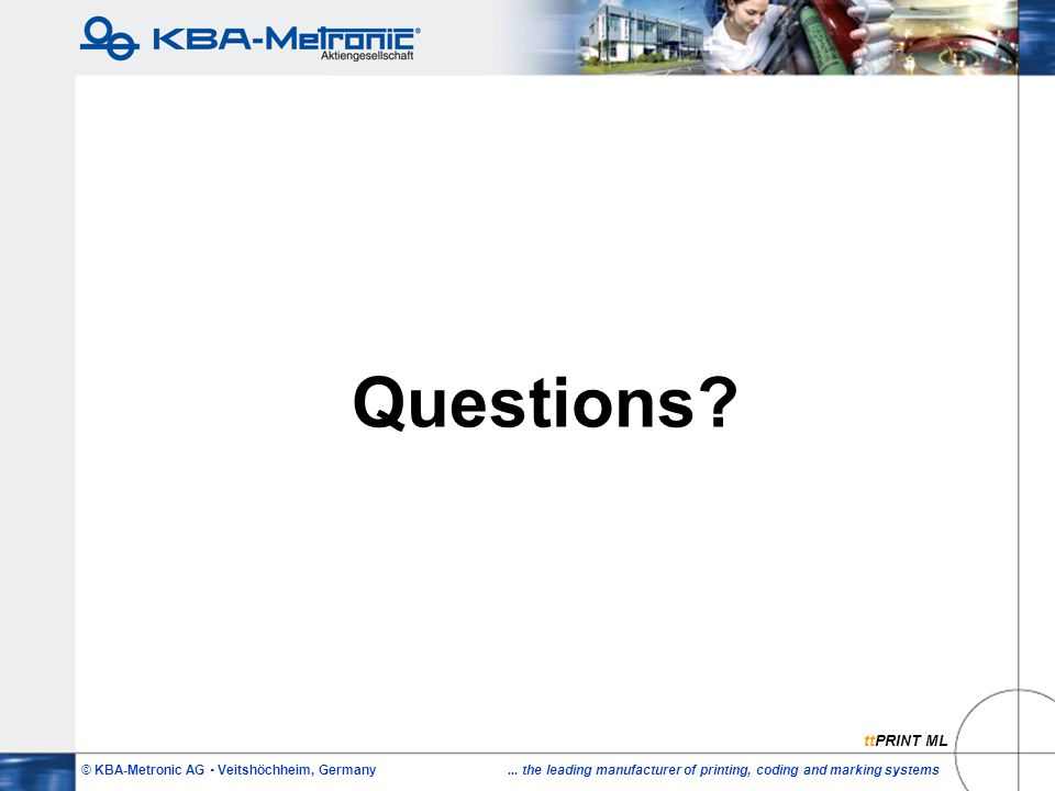 © KBA-Metronic AG  Veitshöchheim, Germany... the leading manufacturer of printing, coding and marking systems Questions? ttPRINT ML