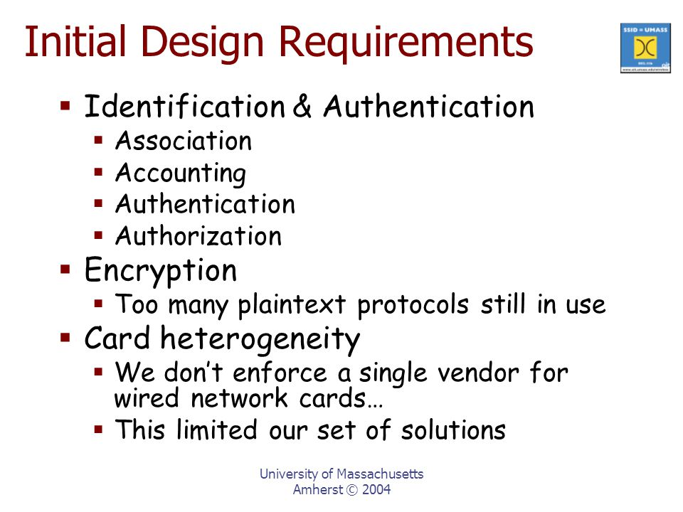 Initial Design Requirements  Identification & Authentication  Association  Accounting  Authentication  Authorization  Encryption  Too many plaintext protocols still in use  Card heterogeneity  We don't enforce a single vendor for wired network cards…  This limited our set of solutions