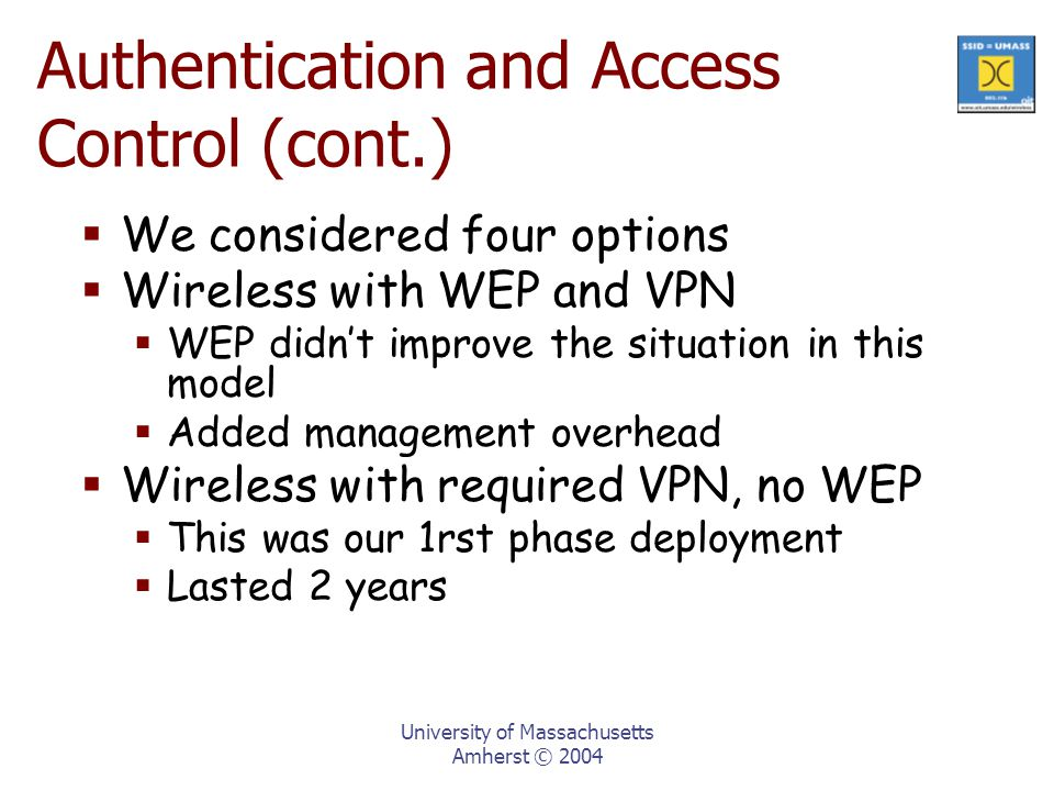 University of Massachusetts Amherst © 2004  We considered four options  Wireless with WEP and VPN  WEP didn't improve the situation in this model  Added management overhead  Wireless with required VPN, no WEP  This was our 1rst phase deployment  Lasted 2 years Authentication and Access Control (cont.)