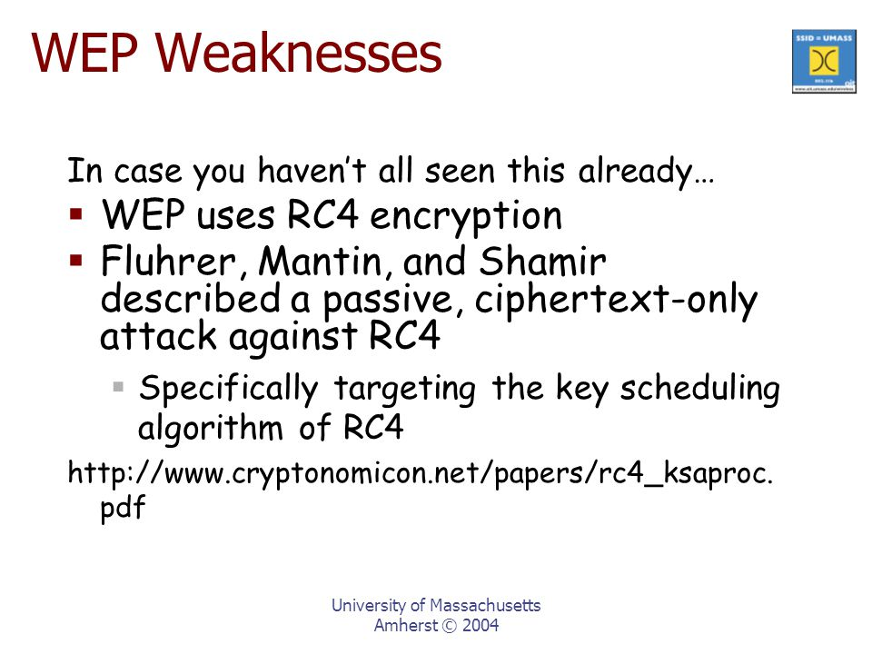 University of Massachusetts Amherst © 2004 In case you haven't all seen this already…  WEP uses RC4 encryption  Fluhrer, Mantin, and Shamir described a passive, ciphertext-only attack against RC4  Specifically targeting the key scheduling algorithm of RC4 http://www.cryptonomicon.net/papers/rc4_ksaproc.