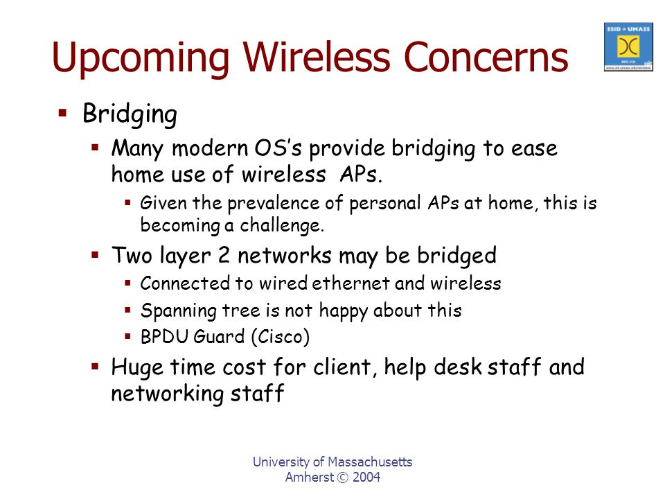 University of Massachusetts Amherst © 2004 Upcoming Wireless Concerns  Bridging  Many modern OS's provide bridging to ease home use of wireless APs.