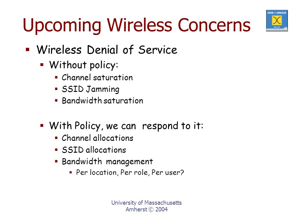 University of Massachusetts Amherst © 2004 Upcoming Wireless Concerns  Wireless Denial of Service  Without policy:  Channel saturation  SSID Jamming  Bandwidth saturation  With Policy, we can respond to it:  Channel allocations  SSID allocations  Bandwidth management  Per location, Per role, Per user