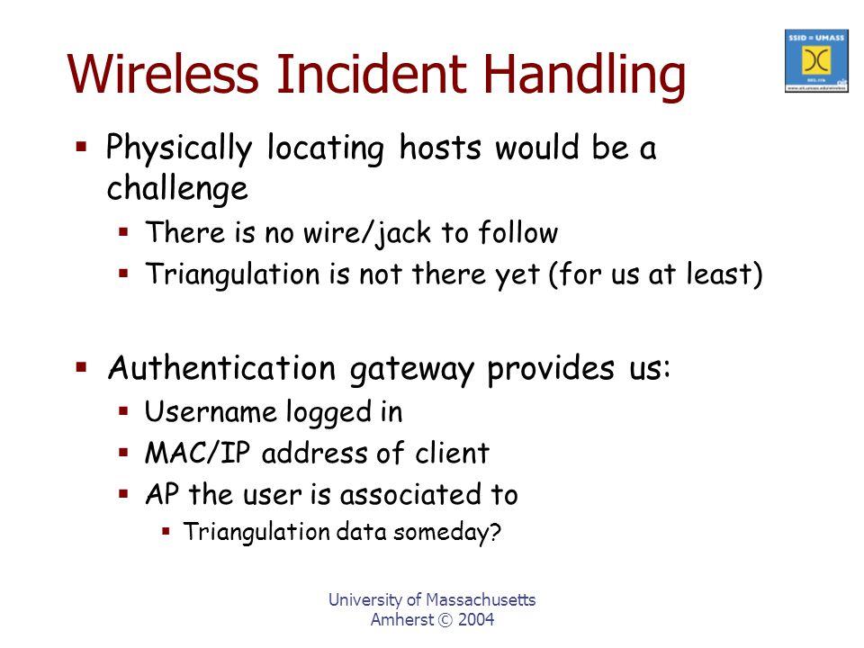 University of Massachusetts Amherst © 2004 Wireless Incident Handling  Physically locating hosts would be a challenge  There is no wire/jack to follow  Triangulation is not there yet (for us at least)  Authentication gateway provides us:  Username logged in  MAC/IP address of client  AP the user is associated to  Triangulation data someday