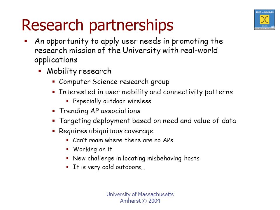University of Massachusetts Amherst © 2004 Research partnerships  An opportunity to apply user needs in promoting the research mission of the University with real-world applications  Mobility research  Computer Science research group  Interested in user mobility and connectivity patterns  Especially outdoor wireless  Trending AP associations  Targeting deployment based on need and value of data  Requires ubiquitous coverage  Can't roam where there are no APs  Working on it  New challenge in locating misbehaving hosts  It is very cold outdoors…