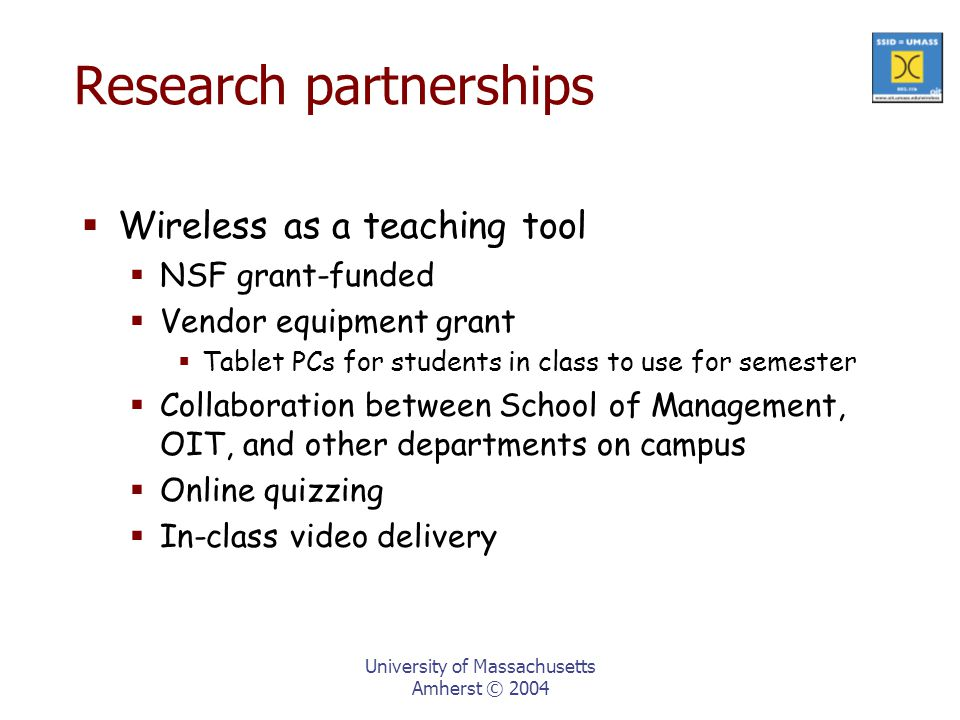 University of Massachusetts Amherst © 2004 Research partnerships  Wireless as a teaching tool  NSF grant-funded  Vendor equipment grant  Tablet PCs for students in class to use for semester  Collaboration between School of Management, OIT, and other departments on campus  Online quizzing  In-class video delivery