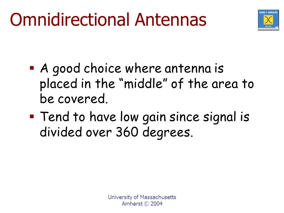 University of Massachusetts Amherst © 2004 Omnidirectional Antennas  A good choice where antenna is placed in the middle of the area to be covered.