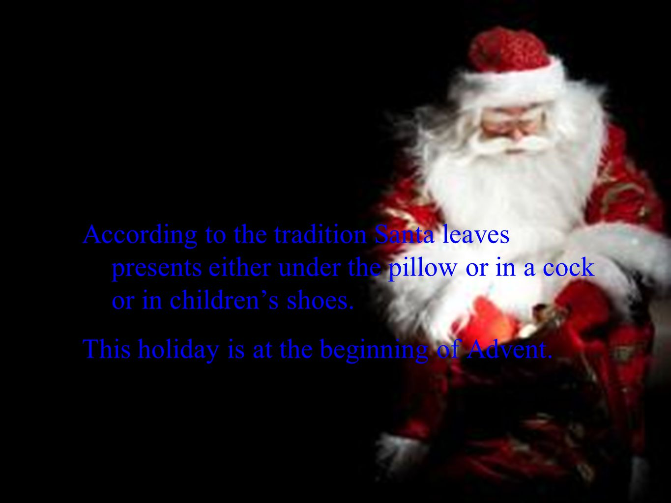 According to the tradition Santa leaves presents either under the pillow or in a cock or in children's shoes. This holiday is at the beginning of Adve