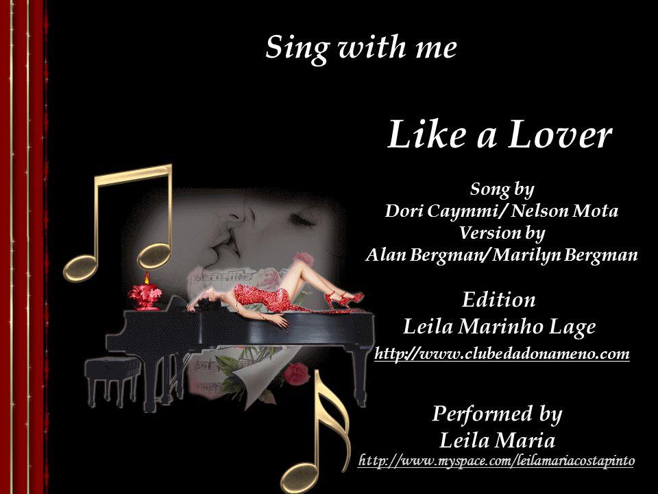 Like a Lover Song by Dori Caymmi / Nelson Mota Version by Alan Bergman/ Marilyn Bergman Performed by Leila Maria Edition Leila Marinho Lage Sing with me http://www.clubedadonameno.com http://www.myspace.com/leilamariacostapinto