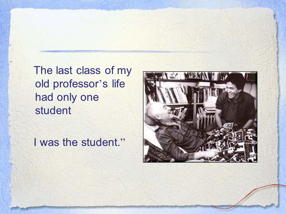 The last class of my old professor ' s life had only one student I was the student.