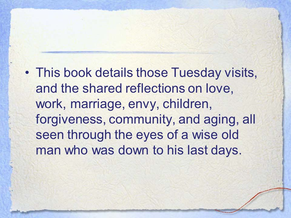 This book details those Tuesday visits, and the shared reflections on love, work, marriage, envy, children, forgiveness, community, and aging, all seen through the eyes of a wise old man who was down to his last days.