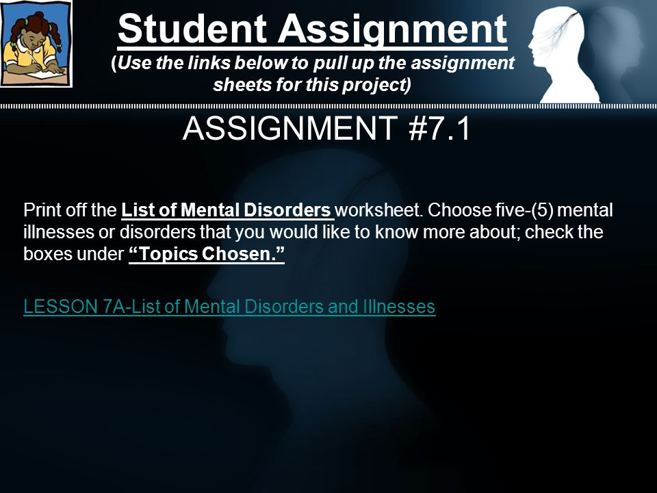 Student Assignment (Use the links below to pull up the assignment sheets for this project) ASSIGNMENT #7.1 Print off the List of Mental Disorders worksheet.