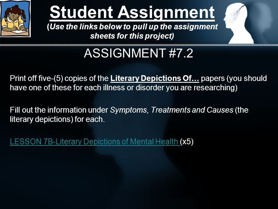 Student Assignment (Use the links below to pull up the assignment sheets for this project) ASSIGNMENT #7.2 Print off five-(5) copies of the Literary Depictions Of… papers (you should have one of these for each illness or disorder you are researching) Fill out the information under Symptoms, Treatments and Causes (the literary depictions) for each.