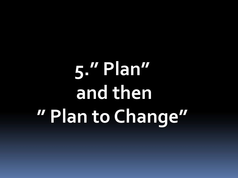 5. Plan and then Plan to Change