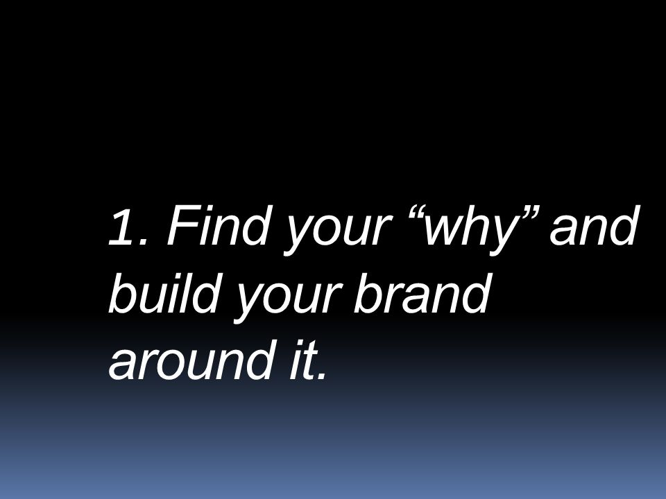 1. Find your why and build your brand around it.