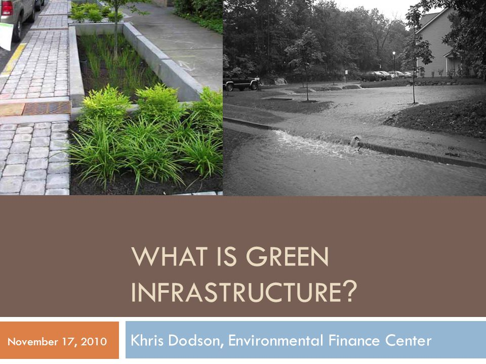 WHAT IS GREEN INFRASTRUCTURE ? Khris Dodson, Environmental Finance Center November 17, 2010