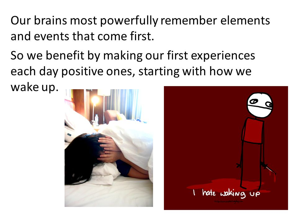 Our brains most powerfully remember elements and events that come first. So we benefit by making our first experiences each day positive ones, startin
