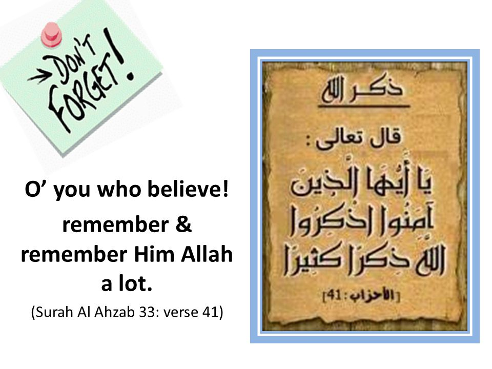O' you who believe! remember & remember Him Allah a lot. (Surah Al Ahzab 33: verse 41)