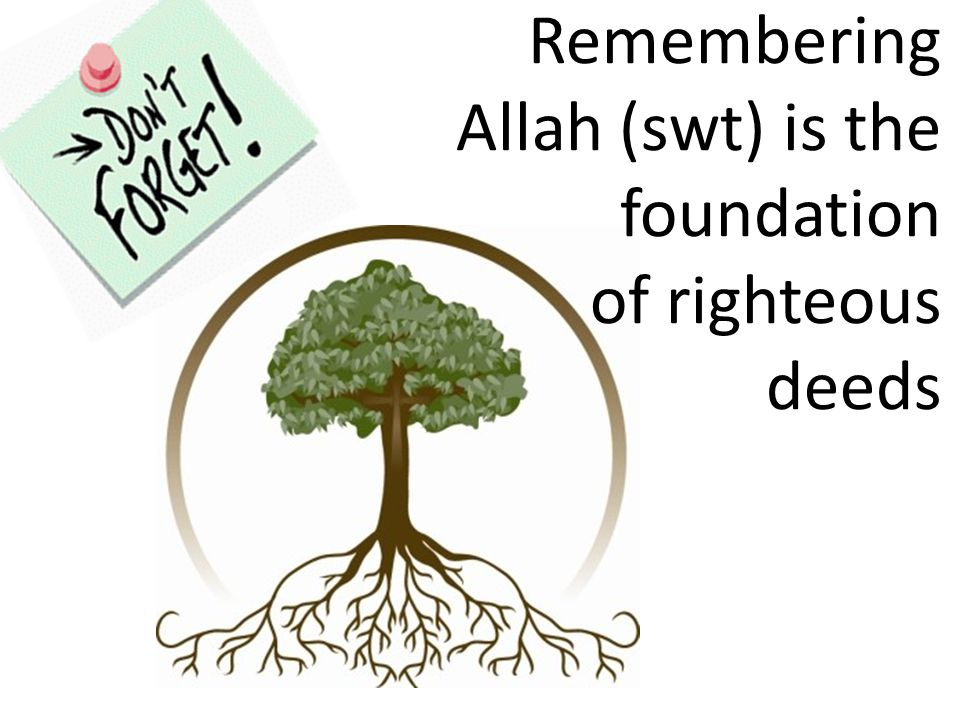 Remembering Allah (swt) is the foundation of righteous deeds