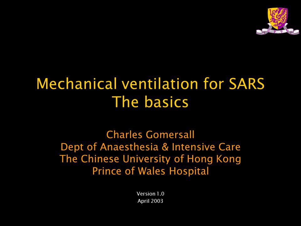 Mechanical ventilation for SARS The basics Charles Gomersall Dept of Anaesthesia & Intensive Care The Chinese University of Hong Kong Prince of Wales Hospital Version 1.0 April 2003