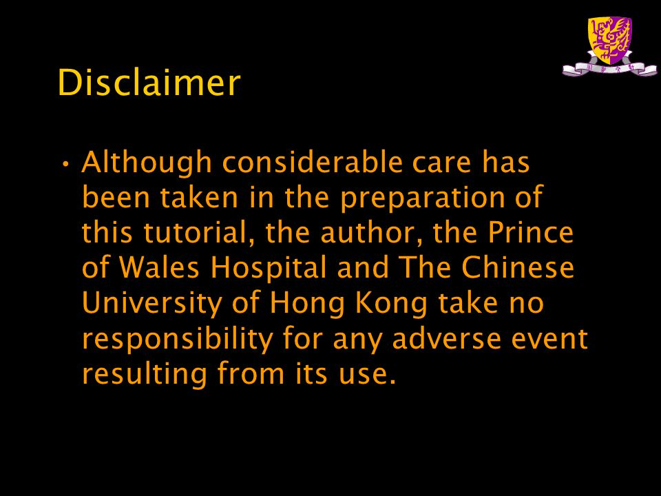 Disclaimer Although considerable care has been taken in the preparation of this tutorial, the author, the Prince of Wales Hospital and The Chinese University of Hong Kong take no responsibility for any adverse event resulting from its use.