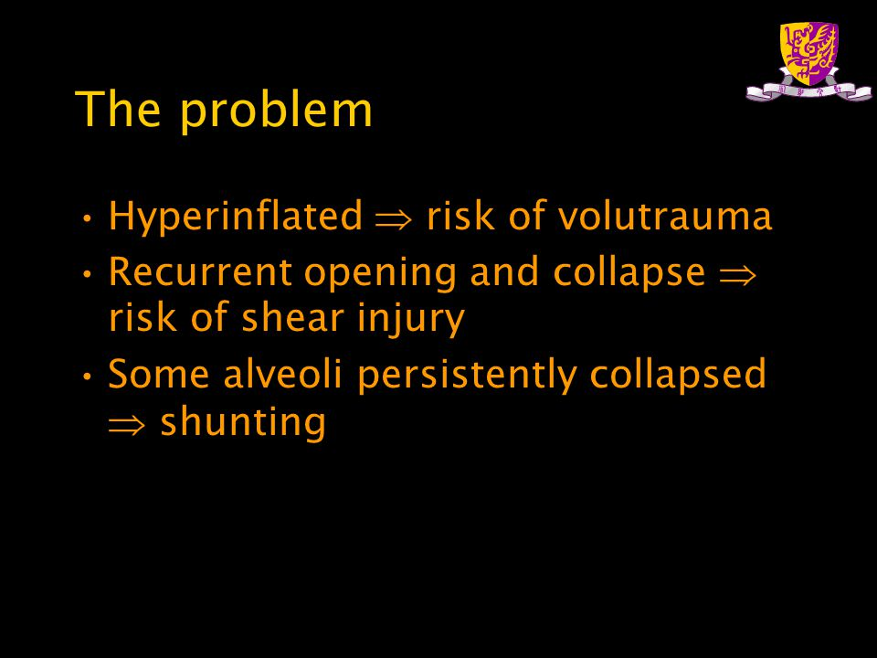 The problem Hyperinflated  risk of volutrauma Recurrent opening and collapse  risk of shear injury Some alveoli persistently collapsed  shunting