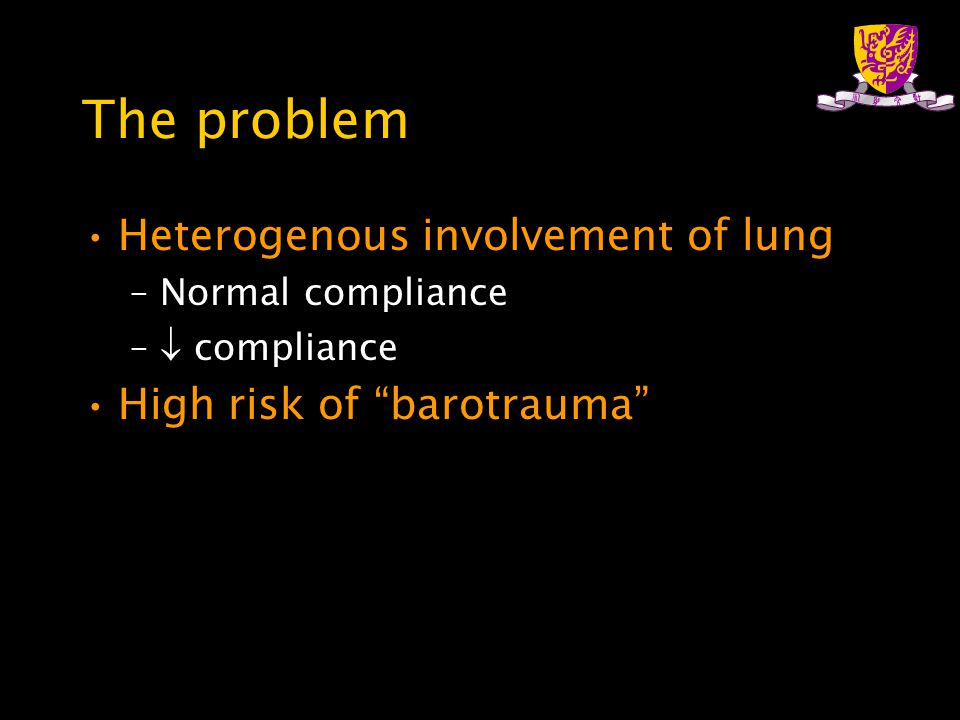"The problem Heterogenous involvement of lung –Normal compliance –  compliance High risk of ""barotrauma"""