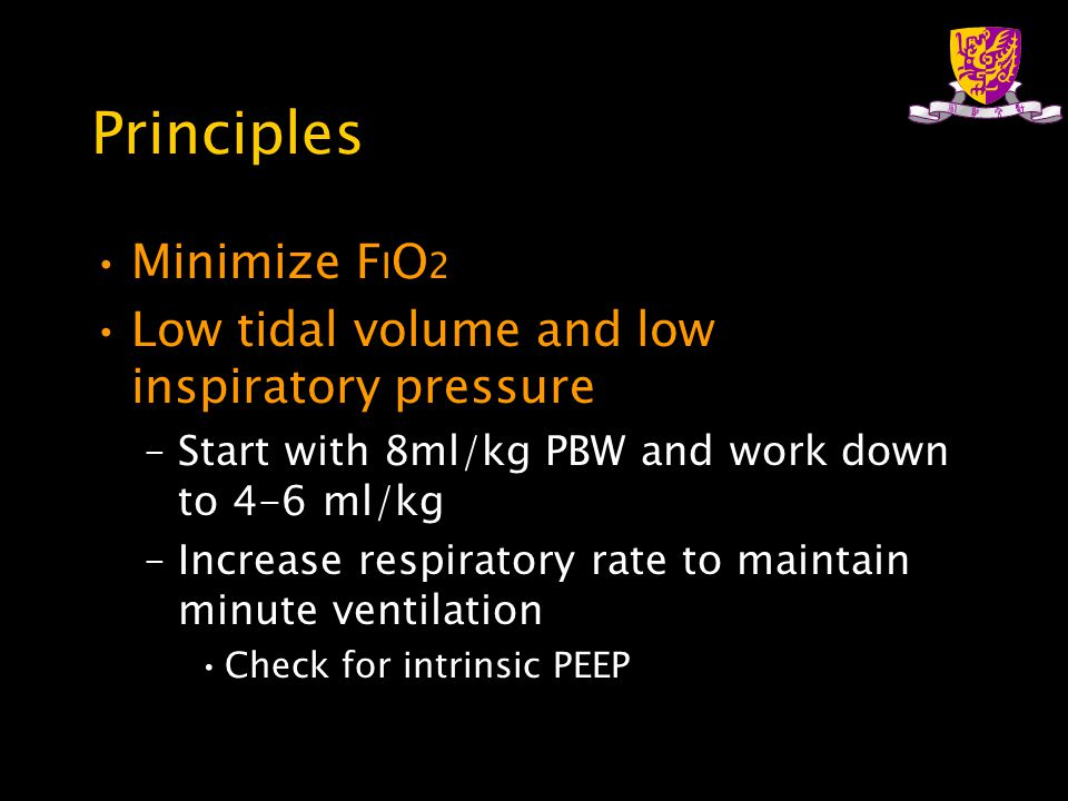 Principles Minimize F I O 2 Low tidal volume and low inspiratory pressure –Start with 8ml/kg PBW and work down to 4-6 ml/kg –Increase respiratory rate to maintain minute ventilation Check for intrinsic PEEP