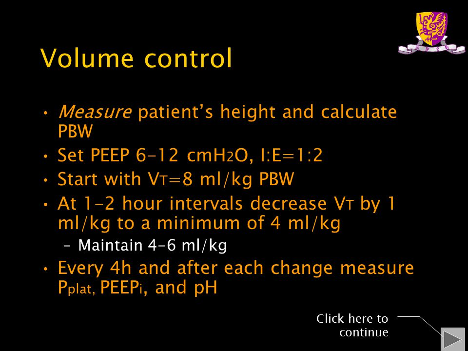 Volume control Measure patient's height and calculate PBW Set PEEP 6-12 cmH 2 O, I:E=1:2 Start with V T =8 ml/kg PBW At 1-2 hour intervals decrease V T by 1 ml/kg to a minimum of 4 ml/kg –Maintain 4-6 ml/kg Every 4h and after each change measure P plat, PEEP i, and pH Click here to continue