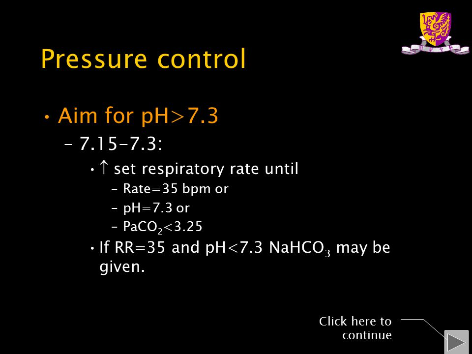 Pressure control Aim for pH>7.3 –7.15-7.3:  set respiratory rate until –Rate=35 bpm or –pH=7.3 or –PaCO 2 <3.25 If RR=35 and pH<7.3 NaHCO 3 may be given.
