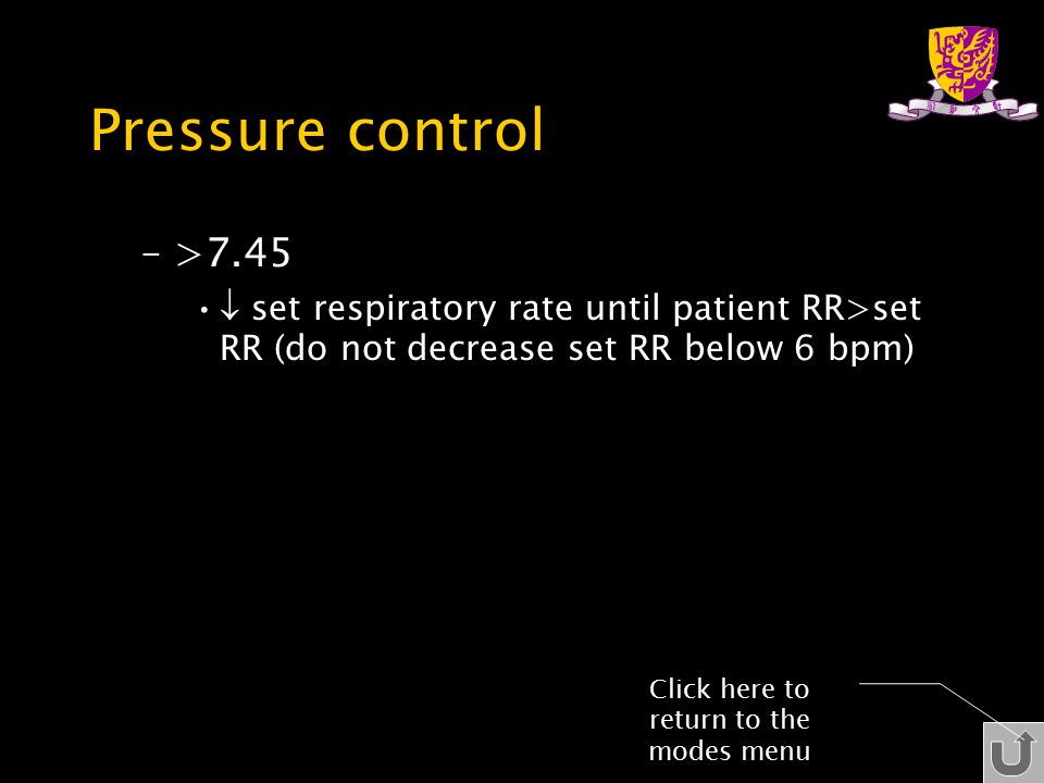 Pressure control –>7.45  set respiratory rate until patient RR>set RR (do not decrease set RR below 6 bpm) Click here to return to the modes menu