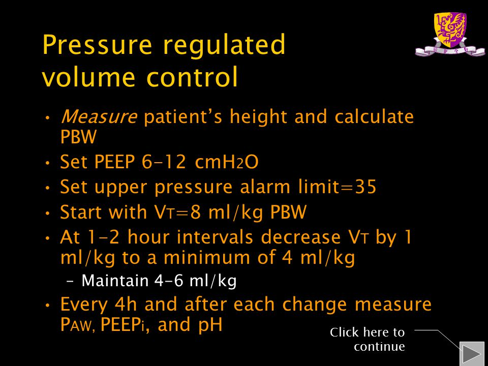 Pressure regulated volume control Measure patient's height and calculate PBW Set PEEP 6-12 cmH 2 O Set upper pressure alarm limit=35 Start with V T =8