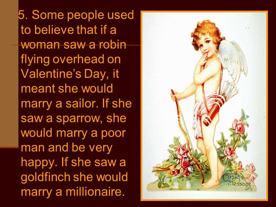 5. Some people used to believe that if a woman saw a robin flying overhead on Valentine's Day, it meant she would marry a sailor. If she saw a sparrow
