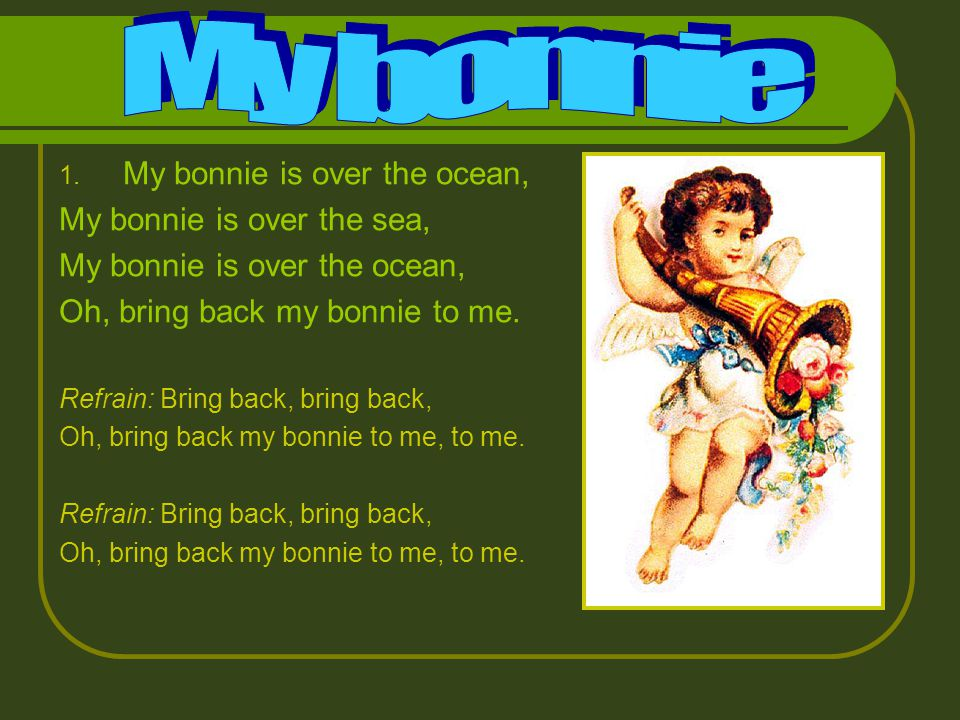 1. My bonnie is over the ocean, My bonnie is over the sea, My bonnie is over the ocean, Oh, bring back my bonnie to me. Refrain: Bring back, bring bac
