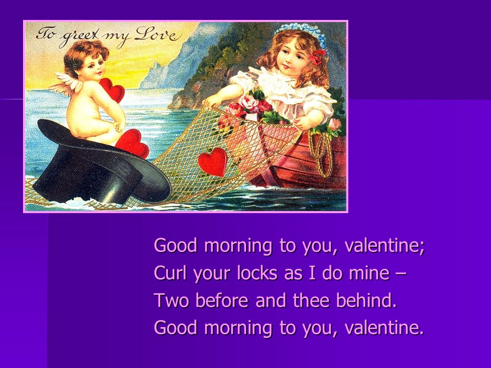 Good morning to you, valentine; Curl your locks as I do mine – Two before and thee behind.