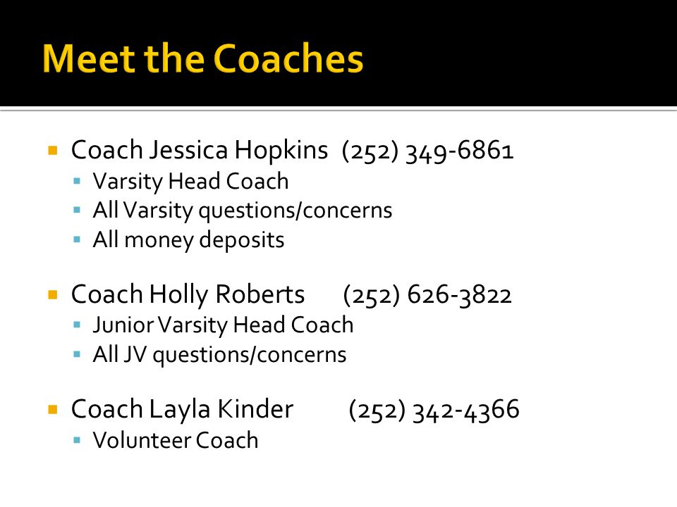  Coach Jessica Hopkins (252) 349-6861  Varsity Head Coach  All Varsity questions/concerns  All money deposits  Coach Holly Roberts (252) 626-3822  Junior Varsity Head Coach  All JV questions/concerns  Coach Layla Kinder (252) 342-4366  Volunteer Coach