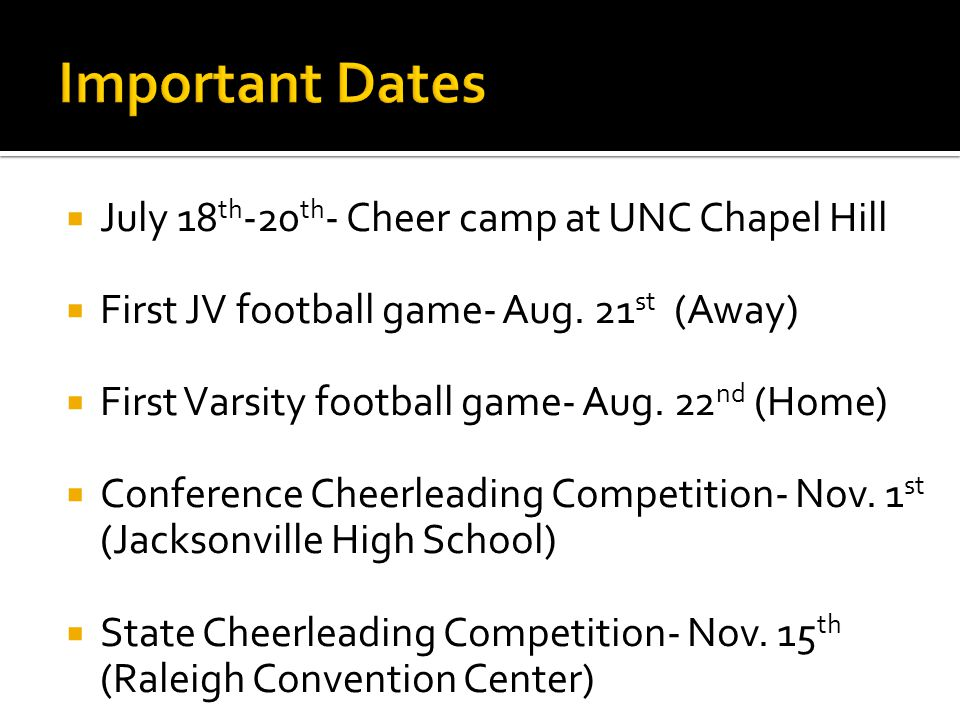  July 18 th -20 th - Cheer camp at UNC Chapel Hill  First JV football game- Aug. 21 st (Away)  First Varsity football game- Aug. 22 nd (Home)  Con