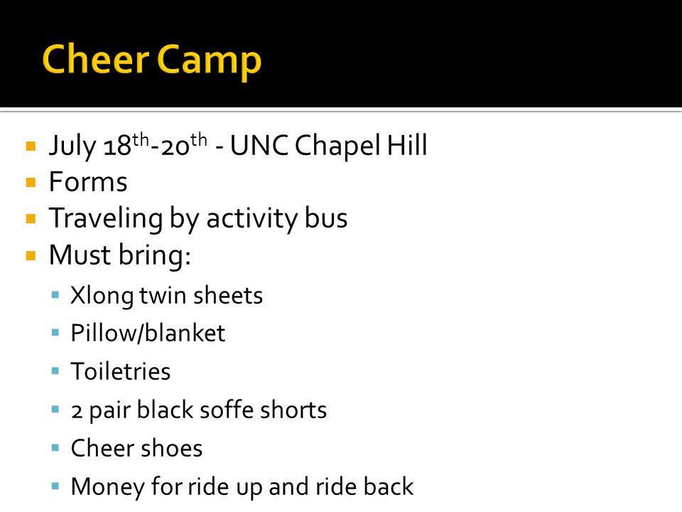  July 18 th -20 th - UNC Chapel Hill  Forms  Traveling by activity bus  Must bring:  Xlong twin sheets  Pillow/blanket  Toiletries  2 pair black soffe shorts  Cheer shoes  Money for ride up and ride back