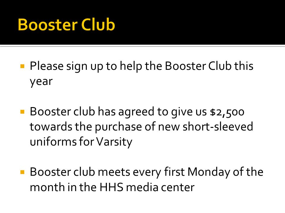  Please sign up to help the Booster Club this year  Booster club has agreed to give us $2,500 towards the purchase of new short-sleeved uniforms for Varsity  Booster club meets every first Monday of the month in the HHS media center