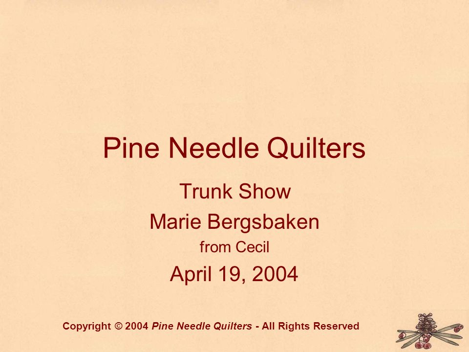 Pine Needle Quilters Trunk Show Marie Bergsbaken from Cecil April 19, 2004 Copyright © 2004 Pine Needle Quilters - All Rights Reserved