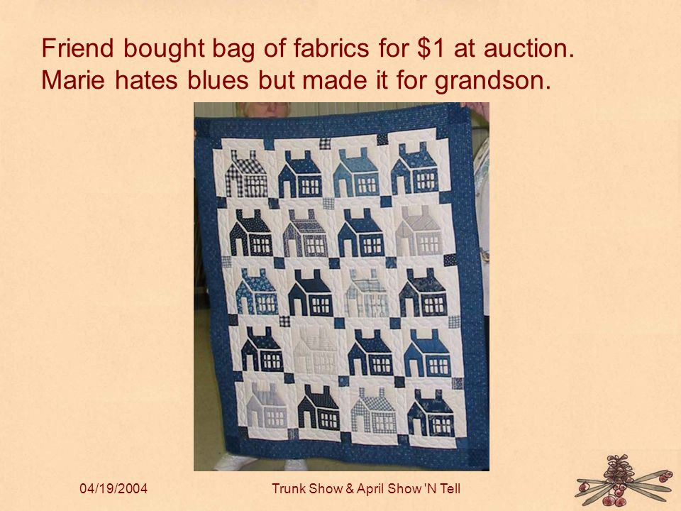 04/19/2004Trunk Show & April Show N Tell Friend bought bag of fabrics for $1 at auction.