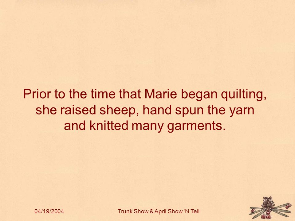 04/19/2004Trunk Show & April Show N Tell Prior to the time that Marie began quilting, she raised sheep, hand spun the yarn and knitted many garments.