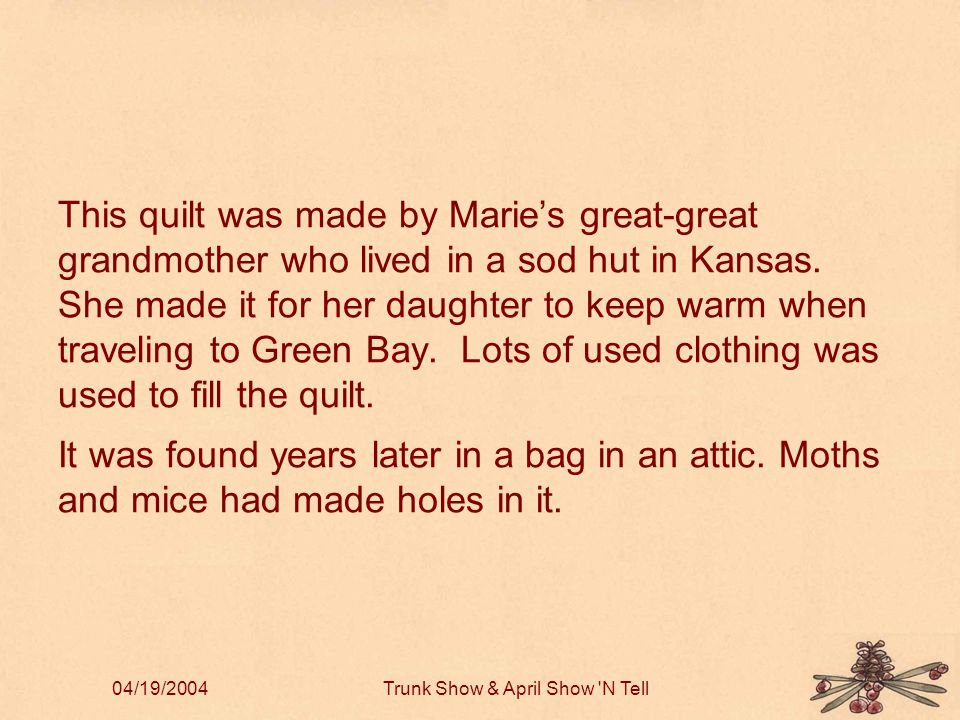 04/19/2004Trunk Show & April Show N Tell This quilt was made by Marie's great-great grandmother who lived in a sod hut in Kansas.