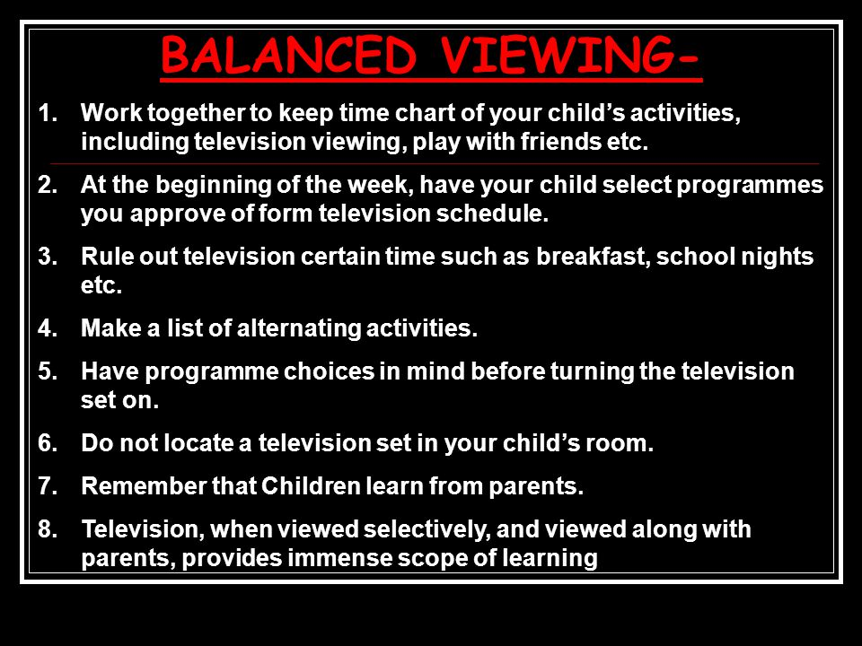 BALANCED VIEWING- 1.Work together to keep time chart of your child's activities, including television viewing, play with friends etc.